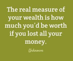 """""""The real measure of wealth is how much you'd worth if you lost all your money."""""""