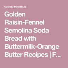 Golden Raisin-Fennel Semolina Soda Bread with Buttermilk-Orange Butter Recipes   Food Network Canada