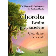 CHOROBA TWOIM PRZYJACIELEM - ULECZ DUSZĘ, ULECZ CIAŁO - Dr Thorwald Dethlefsen, Dr Ruediger Dahlke