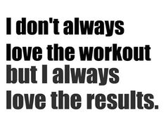 ...but I always love the results AND how I feel after the workout!
