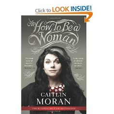 How To Be A Woman: Amazon.ca: Caitlin Moran: Books