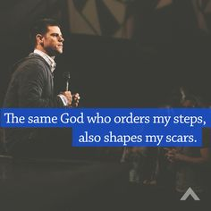 The same God who orders my steps, also shapes my scars. www.elevationchurch.org From an amazing sermon!