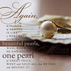 """Matthew 45 """"Again, the kingdom of heaven is like a merchant seeking fine pearls, 46 and upon finding one pearl of great value, he went and sold all th… Biblical Quotes, Bible Verses Quotes, Jesus Quotes, Bible Scriptures, Spiritual Quotes, Scripture Verses, Bible Prayers, Pearl Quotes, Parables Of Jesus"""