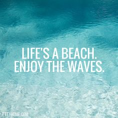 Life's a beach, enjoy the waves
