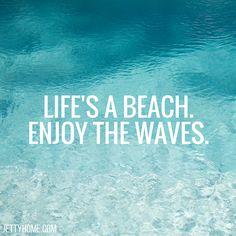 Life's a beach, enjoy the waves