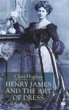 Clair Hughes: Henry James and the Art of Dress. Henry James was fascinated by clothing and dress. This book examines, for the first time, the role of dress in reinforcing the thematic and symbolic patterns of James's fictional world.
