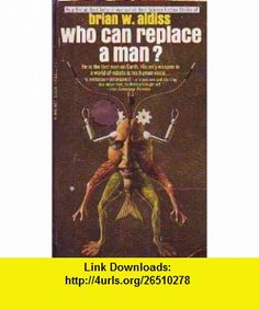 Who Can Replace a Man? (Originally Published in Britain As Best Science Fiction Stories of Brian W. Aldiss (A Signet Book) Brian W. Aldiss ,   ,  , ASIN: B000G3B1DG , tutorials , pdf , ebook , torrent , downloads , rapidshare , filesonic , hotfile , megaupload , fileserve