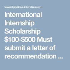 International Internship Scholarship $100-$500 Must submit a letter of recommendation and two essays