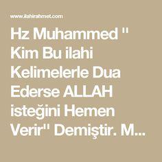 """Hz Muhammed '' Kim Bu ilahi Kelimelerle Dua Ederse ALLAH isteğini Hemen Verir'' Demiştir.   Muaviye b.Ebu Süfyan'dan rivayet olunmuştur.Resûlullah(s.a.v)'tan şöyle buyurduğunu nakletmiştir.  """"Kim şu beş kelime ile Allah'a duâda bulunursa,Allah istediğini mutlaka o kimseye verir.''  """"Bismillahirrahmanirrahim.Lâ ilâhe illallâhu vallâhü ekber,lâ ilâhe ilâllahu vahdehû lâ şerike leh,lehül mülkü,ve lehülhamdü ve hüve alâ külli şey'in kadir,lâ ilâhe illâllahu ve lâ havle velâ kuvvete illâ billâh.""""…"""