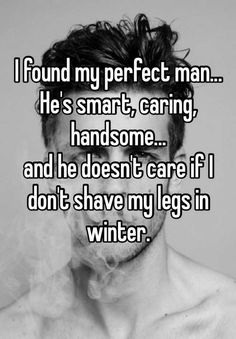 I found my perfect man... He's smart, caring, handsome... and he doesn't care if I don't shave my legs in winter.
