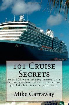 101 Cruise Secrets: over 100 ways to save money on a cruise, get free drinks on a cruise, get 1st class service, and more.  Cruise ship tips for all ports of call and all ships. by Mike Carraway,http://www.amazon.com/dp/1450588069/ref=cm_sw_r_pi_dp_Fhkgtb0F5J7SQ1RT