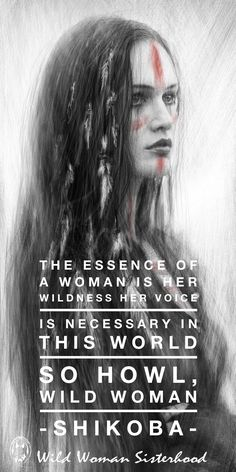 The essence of a Woman is her Wildness. Her voice is necessary in this world. So howl, Wild Woman ... - Shikoba - WILD WOMAN SISTERHOOD ™