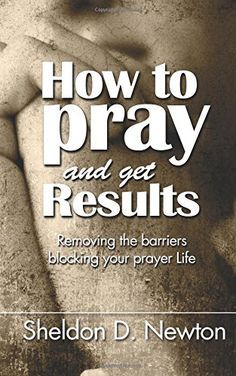 How To Pray And Get Results: Removing the Barriers Blocki…