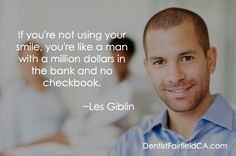 If you're not using your smile, you're like a man with a million dollars in the bank and no checkbook. -Les Giblin
