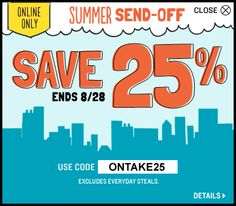 Summer Send-off SAVE 25%. Ends on 8/28/13. Use code ¨ONTAKE25¨.