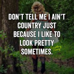 Don't tell me I ain't country just because I like to look pretty sometimes…