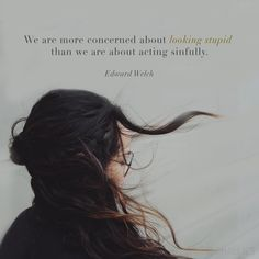 """We are more concerned about looking stupid than we are about acting sinfully."" (Edward Welch)"