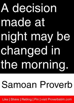A decision made at night may be changed in the morning. - Samoan Proverb #proverbs #quotes