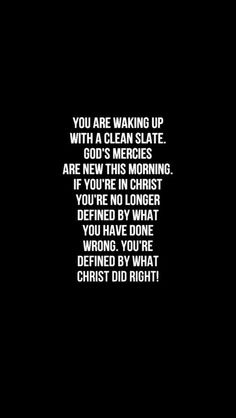 You are waking up with a clean slate. God's mercies are new this morning. If you're in Christ you're no longer defined by what you have done wrong. You're defined by what Christ did right! Bible Quotes, Me Quotes, Bible Verses, Biblical Quotes, Funny Quotes, How He Loves Us, Walk By Faith, God First, Prayer Request
