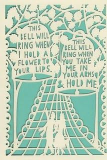 This bell will ring when I hold a flower to your lips. This bell will ring when you take me in your arms and hold me (Rob Ryan card)