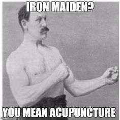 Overly Manly Man | IRON MAIDEN? YOU MEAN ACUPUNCTURE | image tagged in memes,overly manly man | made w/ Imgflip meme maker