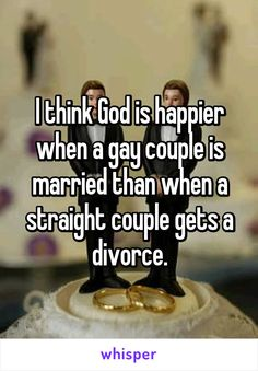 I think God is happier when a gay couple is married than when a straight couple gets a divorce.