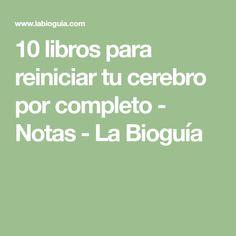 10 libros para reiniciar tu cerebro por completo - Notas - La Bioguía