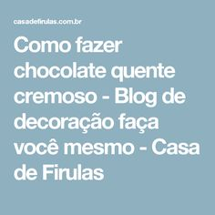 Como fazer chocolate quente cremoso - Blog de decoração faça você mesmo - Casa de Firulas