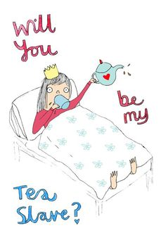 "Could there be a truer expression of love? | ""Will you be my tea slave?"" graphic"