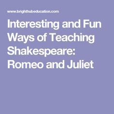 Interesting and Fun Ways of Teaching Shakespeare: Romeo and Juliet
