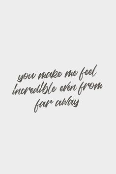 you make me feel incredible even from far away. - Quote / Meme