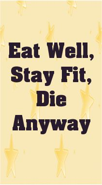 Eat Well, Stay Fit, Die Anyway... - shared via pinterestpicture.com