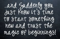 And suddenly you just know it's time to start something new and trust the magic of beginnings!