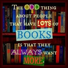 Haha so true. I have stacks of books I keep getting from a used books store and I have trouble getting through the first few books I start all at once... yet every time I go back to that store, or go to a library, I want to get more...