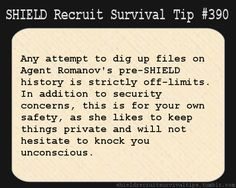 S.H.I.E.L.D. Recruit Survival Tip #390:Any attempt to dig up files on Agent Romanov's pre-S.H.I.E.L.D. history is strictly off-limits. In addition to security concerns, this is for your own safety, as she likes to keep things private and will not hesitate to knock you unconscious. [Submitted by search-the-castle]