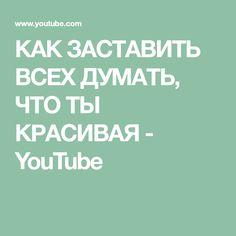 КАК ЗАСТАВИТЬ ВСЕХ ДУМАТЬ, ЧТО ТЫ КРАСИВАЯ - YouTube Youtube, Youtube Movies