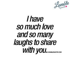 """I have so much love and so many laughs to share with you."" - It's a beautiful thing. When you feel so much love and happiness. And you want to share it all with that someone special in your life! - www.lovablequote.com"