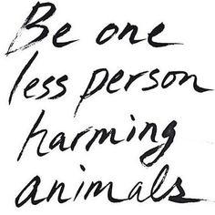 Be one less person harming animals                                                                                                                                                      More