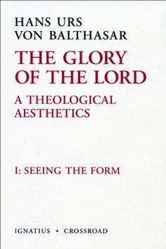 The Glory of the Lord: A Theological Aesthetics, Vol. 1 (2nd Ed.): Seeing the Form by Hans Urs von Balthasar