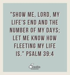 """Show me, LORD, my life's end and the number of my days; let me know how fleeting my life is.""  Psalm 39:4 - Quote From Recite.com #RECITE #QUOTE"