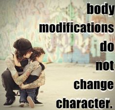 Body modifications do not change or determine one's character. Good tattoo advice