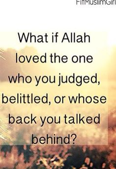 Never judge because to Allah, The person you're judging or talking about may be better than you.