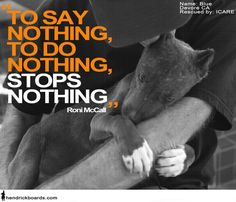 """To say nothing, To do nothing.Stops nothing."" Speak out against animal abuse. To say nothing, To do nothing.Stops nothing. Speak out against animal abuse. Stop Animal Cruelty, Pit Bull Love, Puppy Mills, Animal Welfare, Animal Rights, Animal Rescue, Animal Shelter, Animal Adoption, Shelter Dogs"