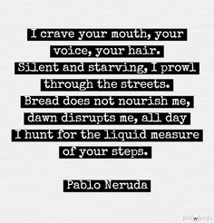 I crave your mouth, your voice, your hair. Silent and starving, I prowl through the streets. Bread does not nourish me, dawn disrupts me, all day I hunt for the liquid measure of your steps. Pablo Neruda