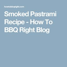 Smoked Pastrami Recipe - How To BBQ Right Blog