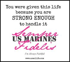 You were given this life because you are strong enough to handle it. Semper Fidelis, US Marines. I'm Always Faithful.