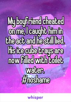 My boyfriend cheated on me, I caught him in the act and he still lied.  His ice…