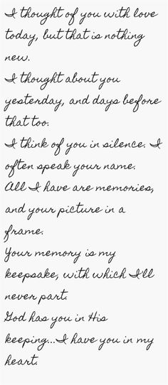 I thought of you with love today, but that is nothing new. I thought about you yesterday, and days before that too. I think of you in silence. I often speak your name. All I have are memories, and your picture in a frame. Your memory is my keepsake,...