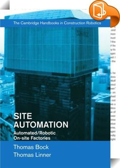 Site Automation    :  The Cambridge Handbooks on Construction Robotics discuss progress in robot systems theory and demonstrate their integration using real systematic applications and projections for off-site as well as on-site building production. Site Automation extends the new technology of robotics in building-component manufacturing and construction introduced in earlier volumes to on-site structured environments and on-site automated factories. This volume explores 30 different ...