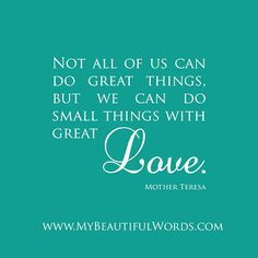"""Not all of us can do great things, but we can do small things with great love."" Mother Teresa Thought of the day. Mother Theresa Quotes, Mother Teresa, Mother Mary, Motivational Thoughts, Inspirational Quotes, Favorite Quotes, Best Quotes, Awesome Quotes, Favorite Things"